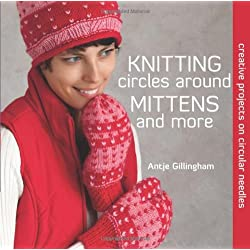Knitting Circles around Mittens and More: Creative Projects on Circular Needles