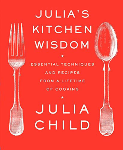 Julia's Kitchen Wisdom: Essential Techniques and Recipes from a Lifetime of Cooking (Mastering The Art Of French Cooking 1961 Edition)