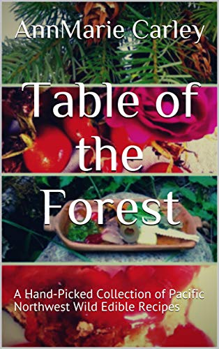Table of the Forest: A Hand-Picked Collection of Pacific Northwest Wild Edible Recipes by [Carley, AnnMarie]