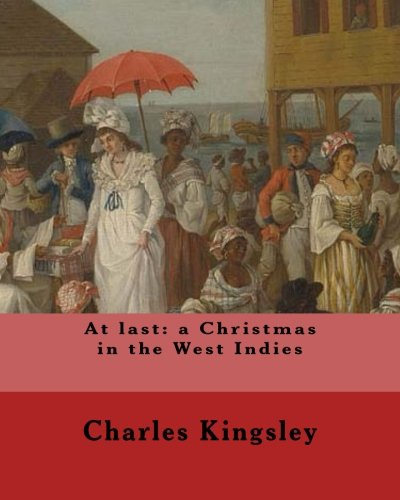 Read Online At last: a Christmas in the West Indies By: Charles Kingsley (illustrated): Charles Kingsley (12 June 1819 – 23 January 1875) was a broad church ... social reformer, historian and novelist. pdf epub