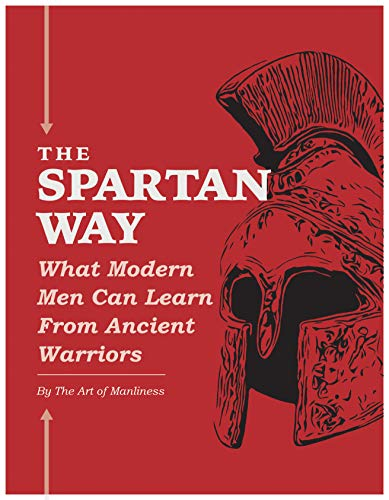 The Spartan Way: What Modern Men Can Learn from Ancient Warriors by [of Manliness, The Art]