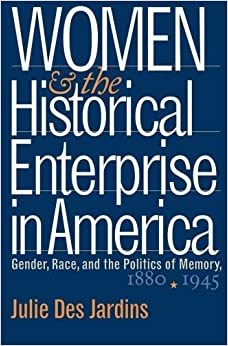 Women and the Historical Enterprise in America: Gender, Race and the Politics of Memory: Gender, Race, and the Politics of Memory, 1880-1945 (Gender and American Culture) by Julie Des Jardins (2003-09-15)