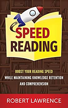 Speed Reading: Boost Your Reading Speed While Maintaining Knowledge Retention And Comprehension by [Lawrence, Robert]