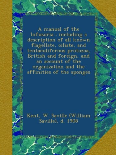 A manual of the Infusoria : including a description of all known flagellate, ciliate, and tentaculiferous protozoa, British and foreign, and an ... and the affinities of the (Kent Sponges)