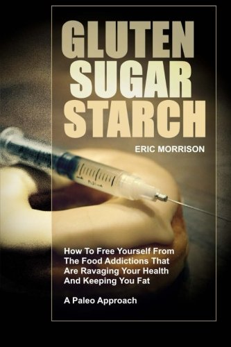 - Gluten, Sugar, Starch: How To Free Yourself From The Food Addictions That Are Ravaging Your Health And Keeping You Fat - A Paleo Approach (Food Rehab Diet Plan) (Volume 1)