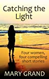 Book cover image for Catching the Light: Four women, four compelling short stories