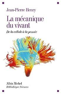 La mécanique du vivant : de la cellule à la pensée, Henry, Jean-Pierre