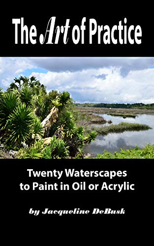 The Art of Practice: Twenty Waterscapes to Paint in Oil or Acrylic (Landscapes: Waterscapes Book 3) ()