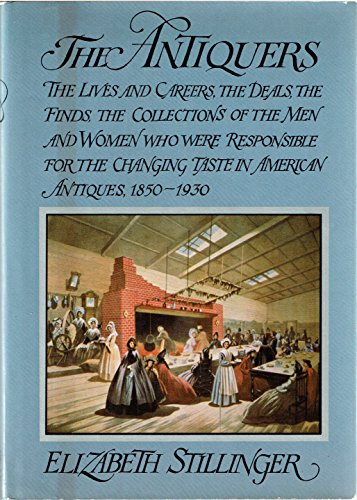 - The Antiquers: the Lives and Careers, the Deals, the Finds, the Collections of the Men and Women Who Were Responsible for the Changing Taste in American Antiques, 1850-1930