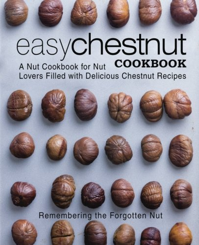 Easy Chestnut Cookbook: A Nut Cookbook for Nut Lovers Filled with Delicious Chestnut Recipes