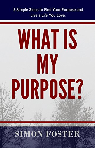What Is My Purpose?: 8 Simple Steps to Find Your Purpose and Live a Life You Love (Finding Your Purpose Book) by [Foster, Simon]