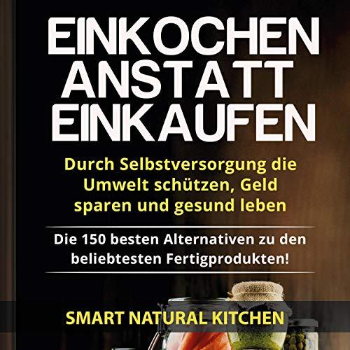 Einkochen anstatt Einkaufen - Durch Selbstversorgung die Umwelt schützen, Geld sparen und gesund leben: Die 150 besten Alternativen zu den beliebtesten Fertigprodukten! by Smart Natural Kitchen