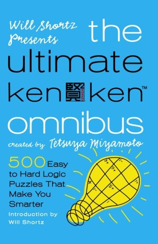 Will Shortz Presents The Ultimate KenKen Omnibus: 500 Easy to Hard Logic Puzzles That Make You -