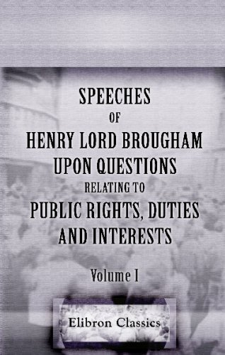 Speeches of Henry, Lord Brougham, upon Questions Relating to Public Rights, Duties, and Interests: With historical introductions, and a critical ... upon the eloquence of the ancients. Volume 1