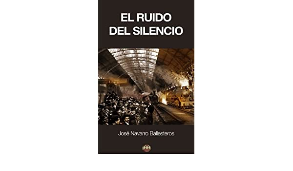 Amazon.com: El ruido del silencio (Spanish Edition) eBook: José Navarro Ballesteros, Editorial Amarante: Kindle Store