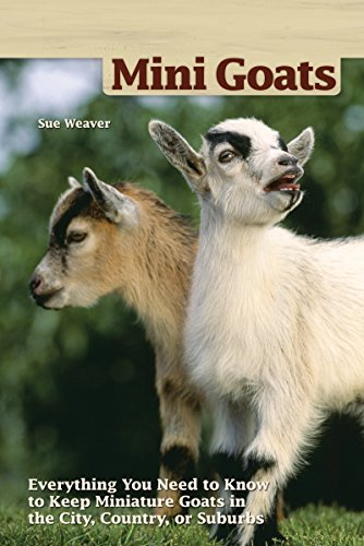 (Mini Goats: Everything You Need to Know to Keep Miniature Goats in the City, Country, or Suburbs )