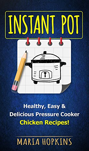 INSTANT POT COOKBOOK: Healthy, Easy & Delicious Pressure Cooker Chicken Recipes! (Instant Pot Slow Cooker -Electric pressure cooker cookbook Book 2) by Maria Hopkins