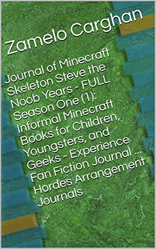 Journal of Minecraft Skeleton Steve the Noob Years - FULL Season One (1): Informal Minecraft Books for Children, Youngsters, and Geeks - Experience Fan Fiction Journal ... Hordes Arrangement Journals