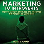Marketing to Introverts: How to Attract and Keep the Reserved 50 Percent as Customers | Marcia Yudkin