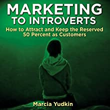 Marketing to Introverts: How to Attract and Keep the Reserved 50 Percent as Customers Audiobook by Marcia Yudkin Narrated by Marcia Yudkin