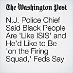 N.J. Police Chief Said Black People Are 'Like ISIS' and He'd Like to Be 'on the Firing Squad,' Feds Say | Matt Zapotosky