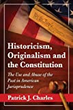 Historicism, Originalism and the Constitution, Patrick J. Charles, 0786479310