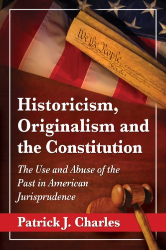 Historicism, Originalism and the Constitution: The Use and Abuse of the Past in American Jurisprudence