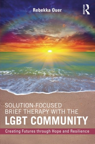 Solution-Focused Brief Therapy with the LGBT Community: Creating Futures through Hope and Resilience