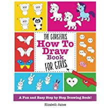 The Gorgeous How To Draw Book for Girls: A Fun And Easy Step By Step Drawing Book!