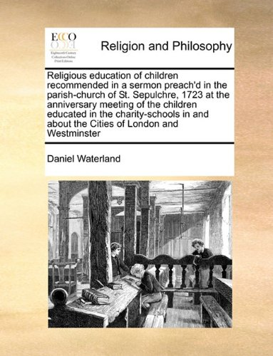 Download Religious education of children recommended in a sermon preach'd in the parish-church of St. Sepulchre, 1723 at the anniversary meeting of the ... about the Cities of London and Westminster ebook