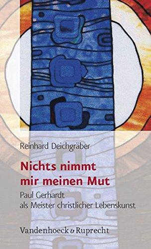 Nichts nimmt mir meinen Mut. Paul Gerhardt als Meister der christlichen Lebenskunst