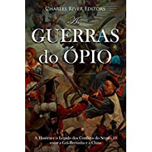 As Guerras do Ópio:A História e o Legado dos Conflitos do Século 19 entre a Grã-Bretanha e a China  (Portuguese Edition)