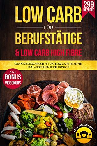 Low Carb für Berufstätige & Low Carb Ballastoffreich: Low Carb Kochbuch mit 299 Low Carb Rezepte zum Abnehmen ohne Hunger 3in1 Bonus Videokurs (German Edition) (Rezept Leidenschaft)