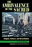 The Ambivalence of the Sacred: Religion, Violence, and Reconciliation (Carnegie Commission on Preventing Deadly Conflict)