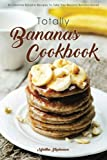 Totally Bananas Cookbook: 30 Creative Banana Recipes to Take You Beyond...