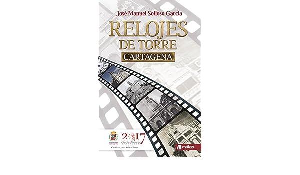 Relojes de Torre Cartagena. Colección HISTORIA DE CARTAGENA: Historia de España y de la arquitectura (Spanish Edition), José Manuel Solloso García, ...