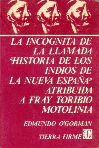 La incognita de la llamada Historia de los indios de la Nueva Espana, atribuida a Fray Toribio Motolinia Coleccion Tierra Firme: Amazon.es: Ogorman, Edmundo: Libros