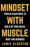 Mindset With Muscle: Proven Strategies to Build Up Your Brain, Body and Business