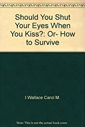 Should You Shut Your Eyes When You Kiss?: Or, How to Survive
