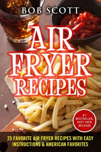 Air Fryer Recipes: 25 Favorite Air Fryer Recipes With Easy Instructions & American Favorites by Bob Scott