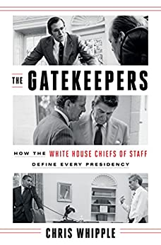 The Gatekeepers: How the White House Chiefs of Staff Define Every Presidency by [Whipple, Chris]