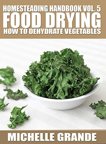 Homesteading Handbook vol. 5 Food Drying: How to Dry Vegetables (Homesteading Handbooks) by Michelle Grande
