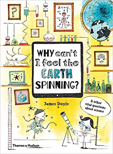 Why can't I feel the earth spinning ? : And other vital questions about science