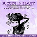 Success in Beauty: The Secrets to Confidently Following Your Dreams Effortlessly, Volume 2 | Charlotte Howard