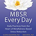 MBSR Every Day: Daily Practices from the Heart of Mindfulness-Based Stress Reduction Audiobook by Bob Stahl PhD, Elisha Goldstein PhD Narrated by Stephen Paul Aulridge Jr.