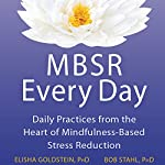 MBSR Every Day: Daily Practices from the Heart of Mindfulness-Based Stress Reduction | Elisha Goldstein PhD,Bob Stahl PhD