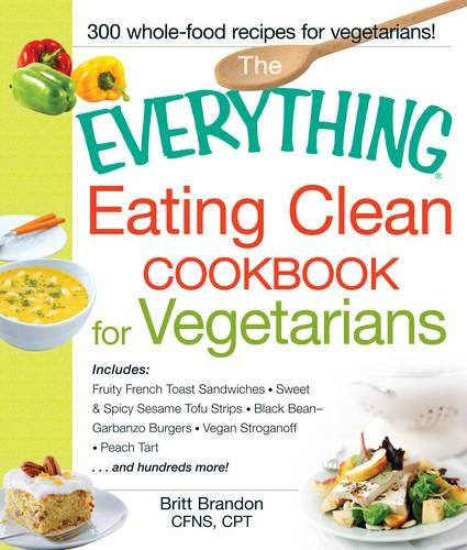 The Everything Eating Clean Cookbook for Vegetarians: Includes Fruity French Toast Sandwiches, Sweet & Spicy Sesame Tofu Strips, Black Bean-Garbanzo Stroganoff, Peach Tart and hundreds more!