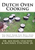 Dutch Oven Cooking: The Best Food You Will Ever Eat Cooked Over a Camp Fire