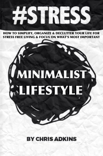 #STRESS: The Minimalist Lifestyle: How To Simplify, Organize, And Declutter Your Life For Stress Free Living And Focus On What's Most Important ... depression, relief, less, worry, help, tips