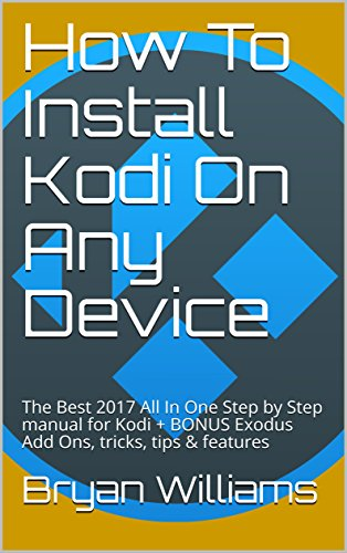 How To Install Kodi On Any Device: The Best 2017 All In One Step by Step manual for Kodi + BONUS Exodus Add Ons, tricks, tips & features (Best New Kodi Add On)